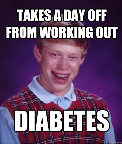 Takes a day off from working out Diabetes - Takes a day off from working out Diabetes  Bad Luck Brian