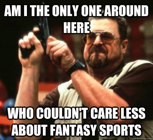 Am i the only one around here Who couldn't care less about fantasy sports - Am i the only one around here Who couldn't care less about fantasy sports  Am I The Only One Around Here