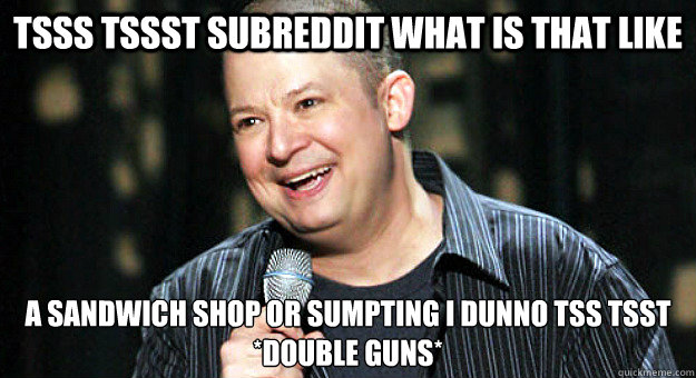 tsss tssst subreddit what is that like a sandwich shop or sumpting i dunno tss tsst  *Double Guns*