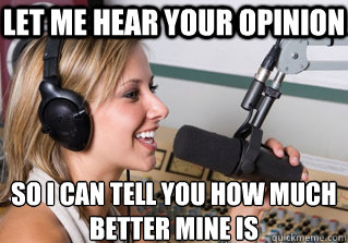 Let me hear your opinion so i can tell you how much better mine is - Let me hear your opinion so i can tell you how much better mine is  scumbag radio dj