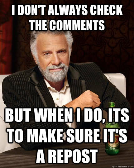 I don't always check the comments but when I do, its to make sure it's a repost   - I don't always check the comments but when I do, its to make sure it's a repost    The Most Interesting Man In The World