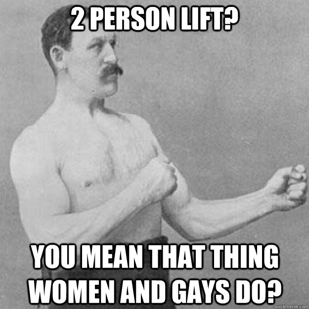 2 person lift? You mean that thing women and gays do? - 2 person lift? You mean that thing women and gays do?  Misc
