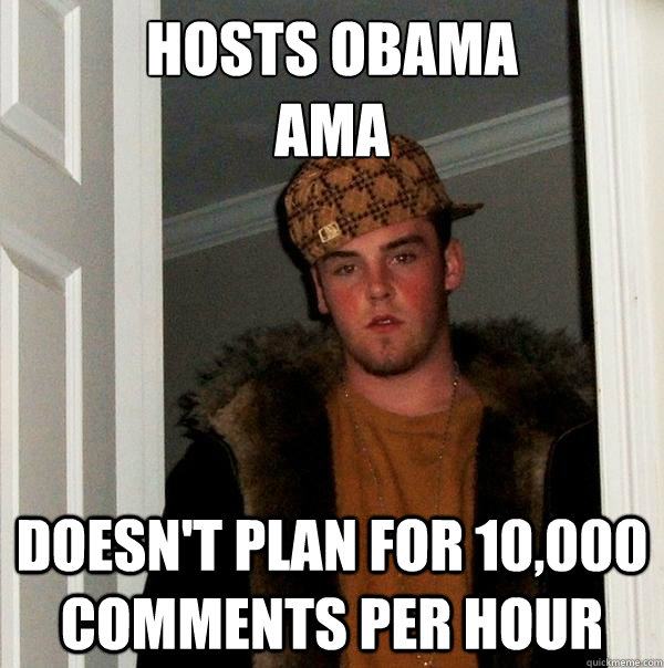 Hosts Obama  AMA Doesn't plan for 10,000 comments per hour - Hosts Obama  AMA Doesn't plan for 10,000 comments per hour  Scumbag Steve