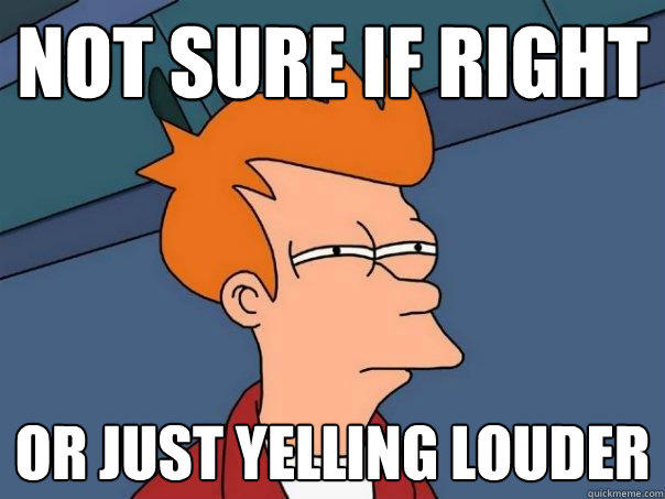 Not sure if right or just yelling louder - Not sure if right or just yelling louder  Futurama Fry