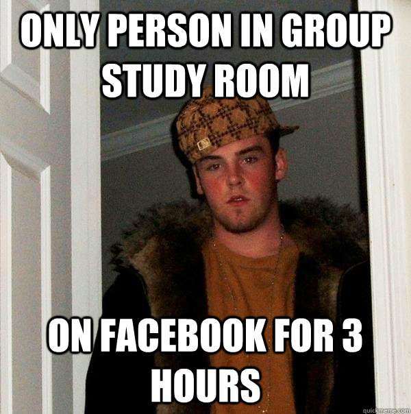 Only person in group study room on facebook for 3 hours - Only person in group study room on facebook for 3 hours  Scumbag Steve