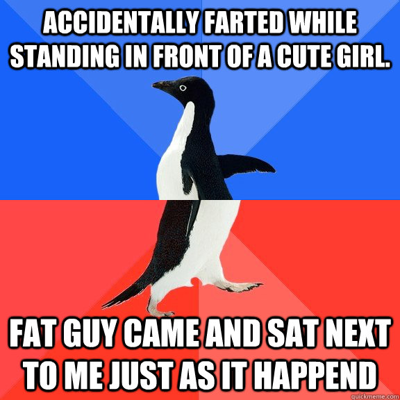 Accidentally farted while standing in front of a cute girl. Fat guy came and sat next to me just as it happend - Accidentally farted while standing in front of a cute girl. Fat guy came and sat next to me just as it happend  Socially Awkward Awesome Penguin