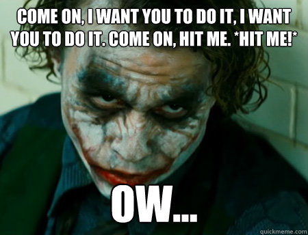 Come on, I want you to do it, I want you to do it. Come on, hit me. *Hit me!*  Ow...