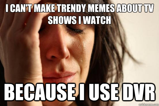 I can't make trendy memes about tv shows i watch because i use dvr - I can't make trendy memes about tv shows i watch because i use dvr  First World Problems