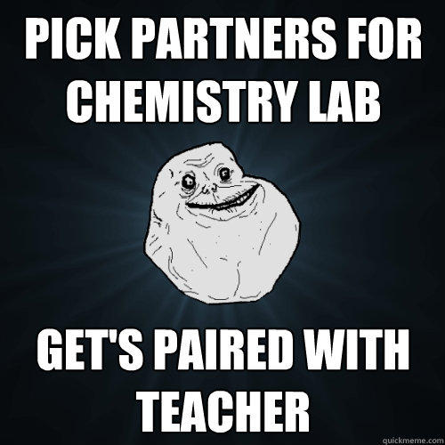 pick partners for chemistry lab get's paired with  teacher - pick partners for chemistry lab get's paired with  teacher  Forever Alone
