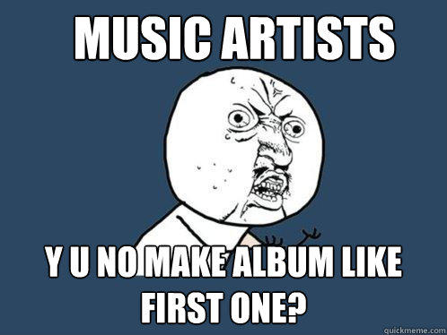 music artists Y u no make album like first one? - music artists Y u no make album like first one?  Y U No