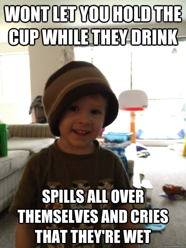 Wont let you hold the cup while they drink spills all over themselves and cries that they're wet