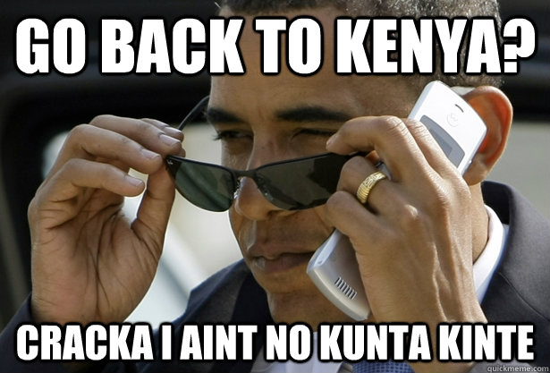 go back to kenya? cracka i aint no kunta kinte