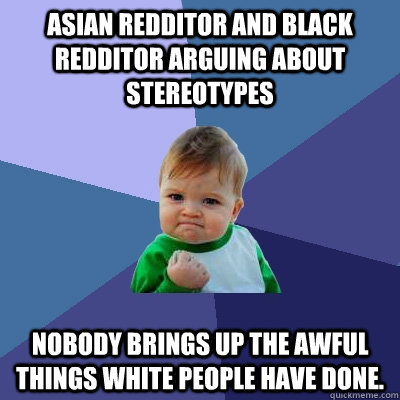 Asian redditor and Black redditor arguing about stereotypes  Nobody brings up the awful things white people have done.  - Asian redditor and Black redditor arguing about stereotypes  Nobody brings up the awful things white people have done.   Success Kid