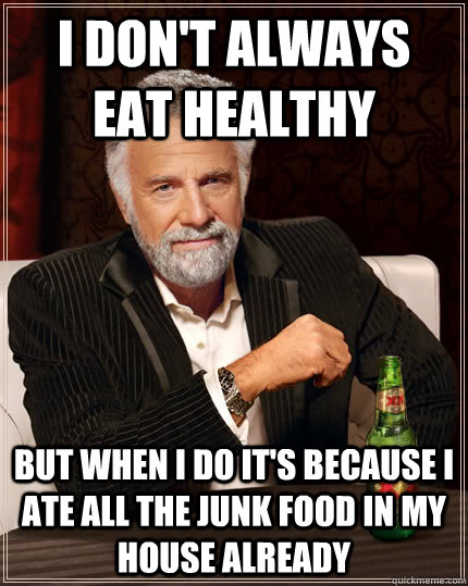 I don't always eat healthy but when I do it's because I ate all the junk food in my house already - I don't always eat healthy but when I do it's because I ate all the junk food in my house already  Dos equis