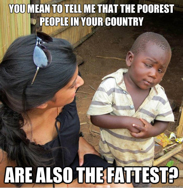 You mean to tell me that the poorest people in your country are also the fattest?