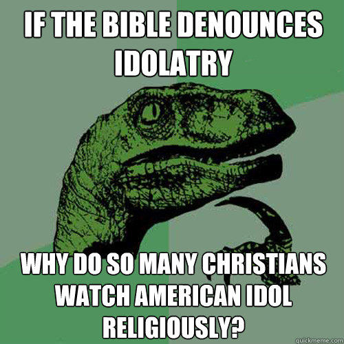 If the bible denounces idolatry Why do so many Christians watch American idol religiously? - If the bible denounces idolatry Why do so many Christians watch American idol religiously?  Philosoraptor
