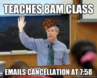 Teaches 8am class Emails cancellation at 7:58 - Teaches 8am class Emails cancellation at 7:58  Scumbag Professor