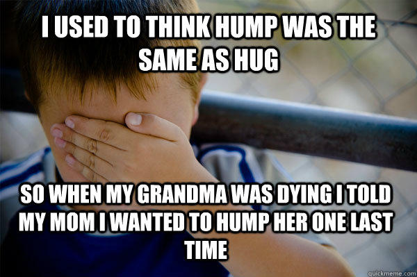 i used to think hump was the same as hug so when my grandma was dying i told my mom i wanted to hump her one last time