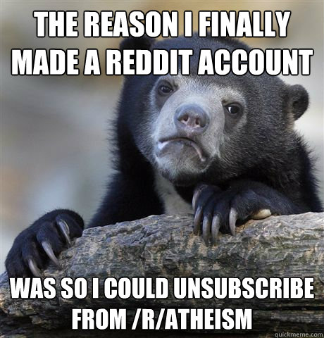 the reason i finally made a reddit account was so i could unsubscribe from /r/atheism - the reason i finally made a reddit account was so i could unsubscribe from /r/atheism  Confession Bear