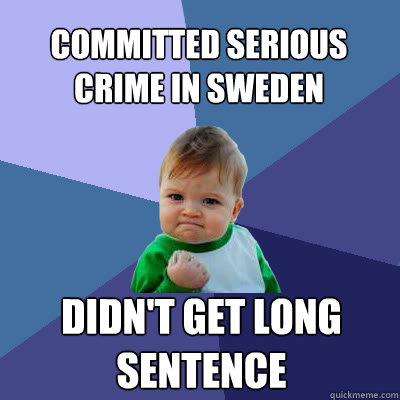Committed serious crime in Sweden Didn't get long sentence - Committed serious crime in Sweden Didn't get long sentence  Success Baby