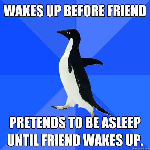 Wakes up before friend Pretends to be asleep until friend wakes up. - Wakes up before friend Pretends to be asleep until friend wakes up.  Socially Awkward Penguin