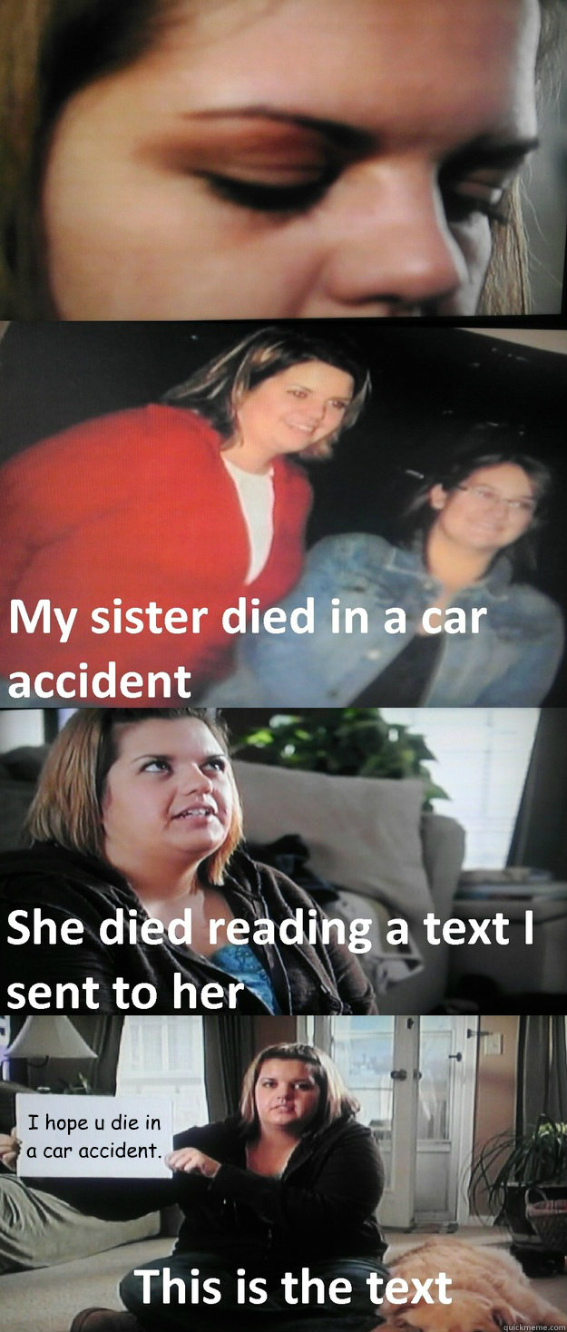 I hope u die in a car accident. - I hope u die in a car accident.  My sister died in a car accident