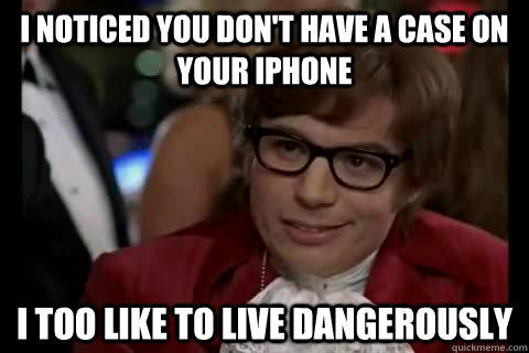 I noticed you don't have a case on your iPhone i too like to live dangerously  Dangerously - Austin Powers