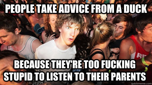 people take advice from a duck because they're too fucking stupid to listen to their parents - people take advice from a duck because they're too fucking stupid to listen to their parents  Sudden Clarity Clarence