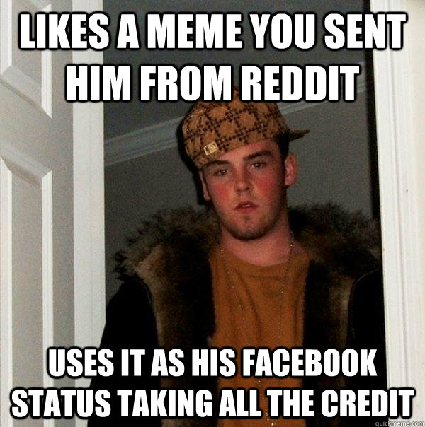 Likes a meme you sent him from Reddit uses it as his facebook status taking all the credit - Likes a meme you sent him from Reddit uses it as his facebook status taking all the credit  Scumbag Steve