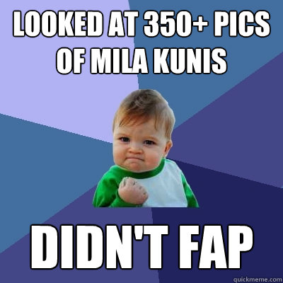 Looked at 350+ pics of Mila Kunis Didn't Fap - Looked at 350+ pics of Mila Kunis Didn't Fap  Success Kid