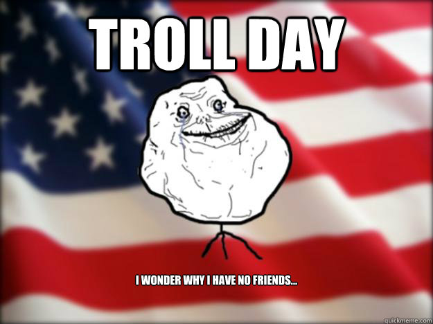 TROLL DAY I wonder why i have no friends...