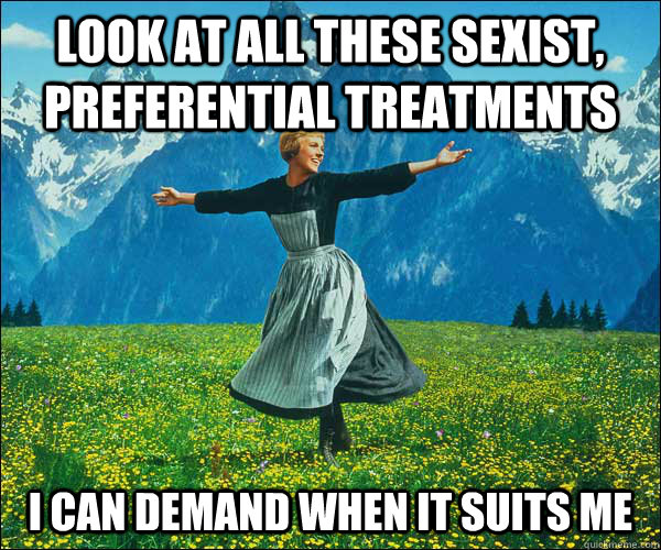 look at all these sexist, preferential treatments I can demand when it suits me - look at all these sexist, preferential treatments I can demand when it suits me  Sound of Music