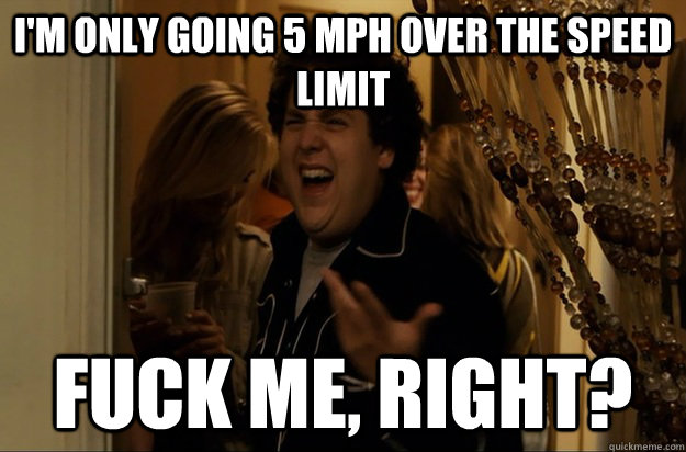 I'm only going 5 MPH over the speed limit Fuck Me, Right? - I'm only going 5 MPH over the speed limit Fuck Me, Right?  Fuck Me, Right