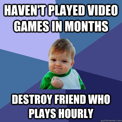 Haven't played video games in months destroy friend who plays hourly - Haven't played video games in months destroy friend who plays hourly  Success Kid