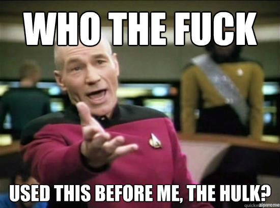 Who the fuck  used this before me, the hulk? - Who the fuck  used this before me, the hulk?  Annoyed Picard HD