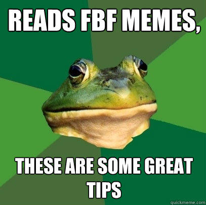 reads fbf memes, these are some great tips - reads fbf memes, these are some great tips  Foul Bachelor Frog