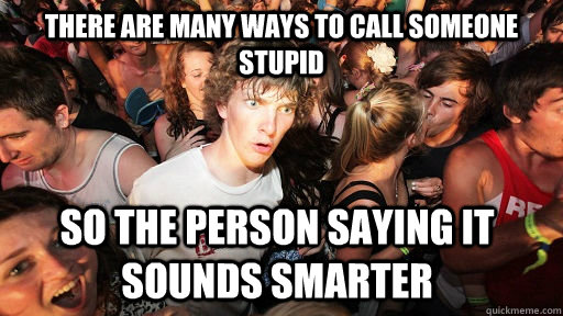 there are many ways to call someone stupid so the person saying it sounds smarter - there are many ways to call someone stupid so the person saying it sounds smarter  Sudden Clarity Clarence