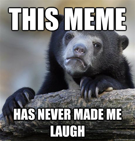 This meme  has never made me laugh - This meme  has never made me laugh  Confession Bear