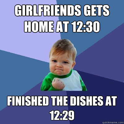 girlfriends gets home at 12:30 finished the dishes at 12:29 - girlfriends gets home at 12:30 finished the dishes at 12:29  Success Kid