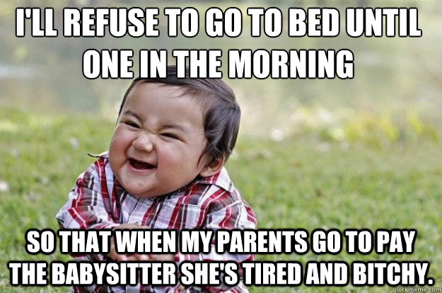 I'll refuse to go to bed until one in the morning So that when my parents go to pay the babysitter she's tired and bitchy. - I'll refuse to go to bed until one in the morning So that when my parents go to pay the babysitter she's tired and bitchy.  Evil Toddler