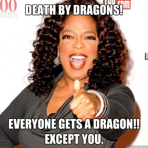 Death by dragons! Everyone gets a dragon!! Except you.  Upvoting oprah