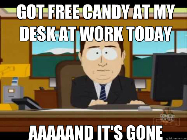 Got free candy at my desk at work today AAAAAND IT'S GONE - Got free candy at my desk at work today AAAAAND IT'S GONE  Misc