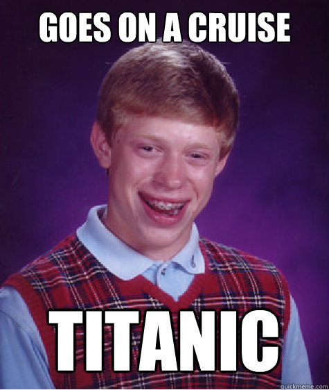 Goes on a Cruise Titanic - Goes on a Cruise Titanic  Bad Luck Brian