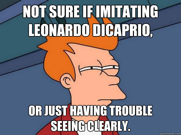 Not sure if imitating Leonardo DiCaprio, or just having trouble seeing clearly. - Not sure if imitating Leonardo DiCaprio, or just having trouble seeing clearly.  Futurama Fry