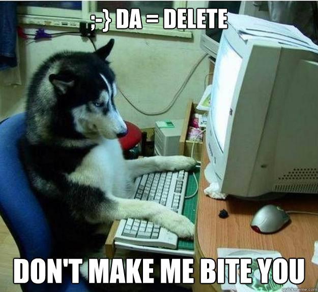 ;-} DA = DELETE Don't make me bite you - ;-} DA = DELETE Don't make me bite you  Misc