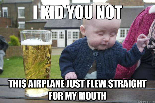 i kid you not this airplane just flew straight for my mouth  - i kid you not this airplane just flew straight for my mouth   drunk baby