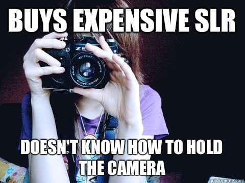 Buys expensive SLR Doesn't know how to hold the camera