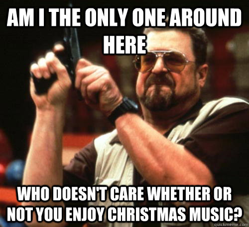 Am i the only one around here who doesn't care whether or not you enjoy christmas music? - Am i the only one around here who doesn't care whether or not you enjoy christmas music?  Am I The Only One Around Here