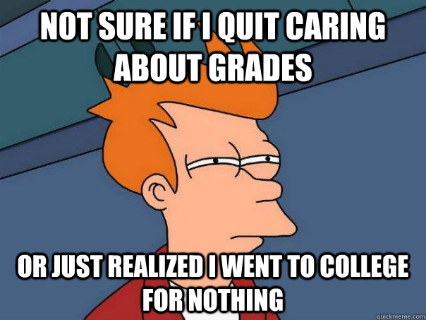 Not sure if I quit caring about grades or just realized I went to college for nothing - Not sure if I quit caring about grades or just realized I went to college for nothing  Futurama Fry