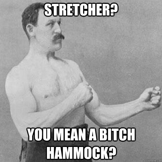 Stretcher? YOU MEAN A BITCH HAMMOCK? - Stretcher? YOU MEAN A BITCH HAMMOCK?  overly manly man